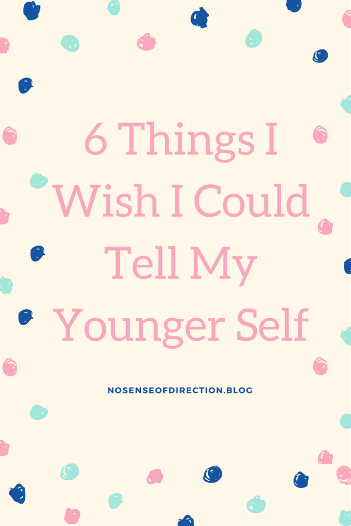 6 Things I Wish I Could Tell My Younger Self