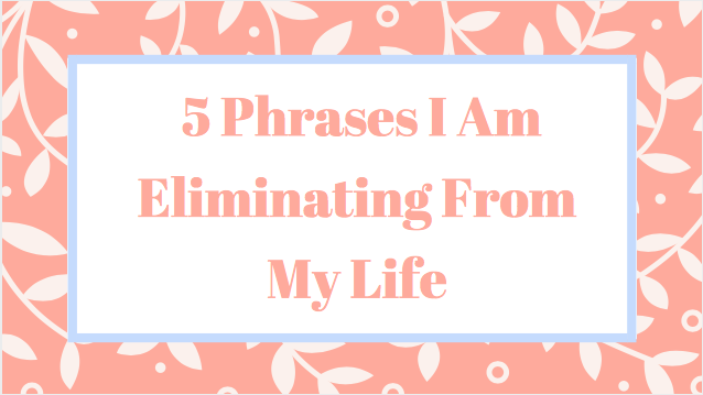5 Phrases I Am Eliminating From My Life