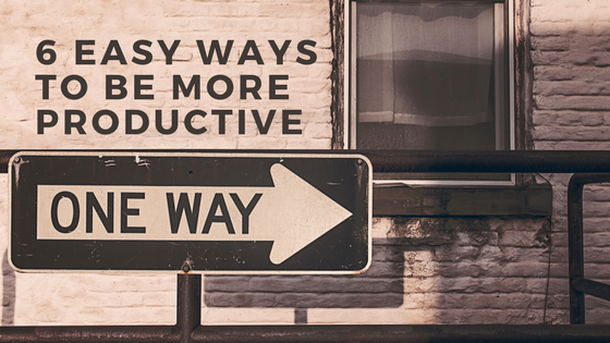 6 Easy Ways to Be MoreProductive