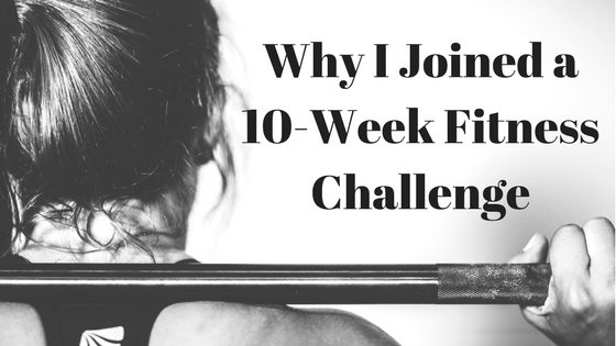 Why I Joined a 10-Week Fitness Challenge